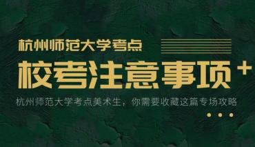 存好!杭州师范大学考点专场攻略(附考场经验、范画视频、院校细则)