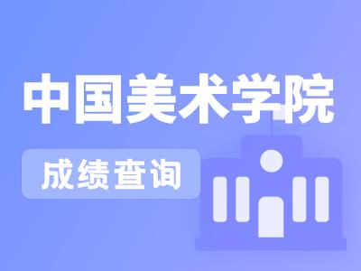【校考查分】中国美术学院2021年本科招生考试复试成绩查询的通告